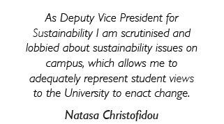 'As Deputy Vice President for Sustainability I am scrutinised and lobbied about sustainability issues on campus, which allows me to adequately represent student views to the University to enact change.'