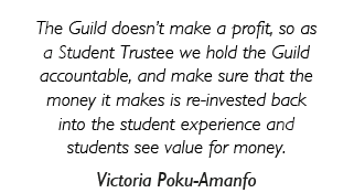 The Guild doesn't make a profit, so as a Student Trustee we hold the Guild accountable, and make sure that the money it makes is re-invested back into the student experience and students see value for money