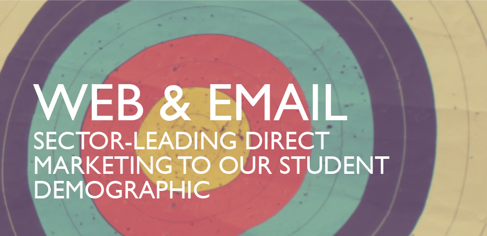 Web + Email - Sector leading direct marketing to our student demographic.